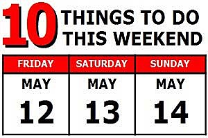 10 Things to Do - May 12th-14th